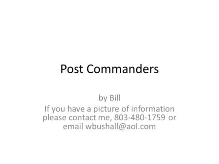 Post Commanders by Bill If you have a picture of information please contact me, 803-480-1759 or