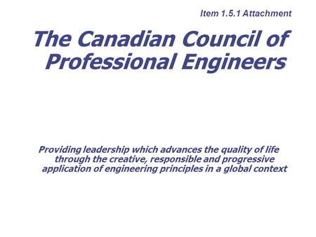The Canadian Council of Professional Engineers Providing leadership which advances the quality of life through the creative, responsible and progressive.