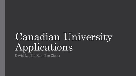 Canadian University Applications David Lu, Bill Xun, Ben Zhang.