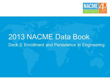 2013 NACME Data Book Deck 3: Enrollment and Persistence in Engineering.