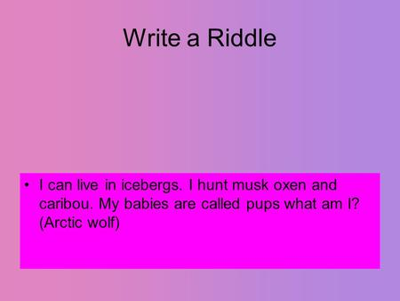 Write a Riddle I can live in icebergs. I hunt musk oxen and caribou. My babies are called pups what am I? (Arctic wolf)