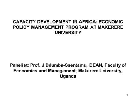 1 CAPACITY DEVELOPMENT IN AFRICA: ECONOMIC POLICY MANAGEMENT PROGRAM AT MAKERERE UNIVERSITY Panelist: Prof. J Ddumba-Ssentamu, DEAN, Faculty of Economics.