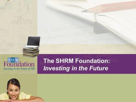 The SHRM Foundation: Investing in the Future. What is the SHRM Foundation? Structure:  Nonprofit affiliate of the Society for Human Resource Management.