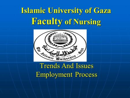 Islamic University of Gaza Faculty of Nursing Trends And Issues Employment Process.