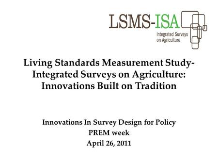 Living Standards Measurement Study- Integrated Surveys on Agriculture: Innovations Built on Tradition Innovations In Survey Design for Policy PREM week.