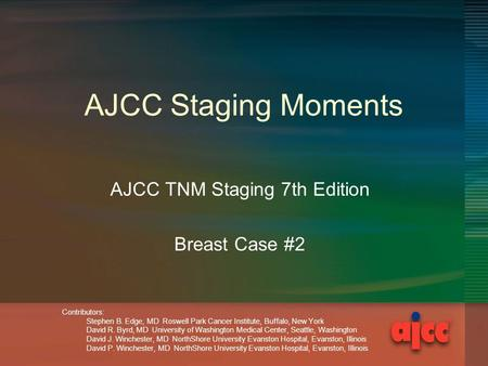 AJCC Staging Moments AJCC TNM Staging 7th Edition Breast Case #2 Contributors: Stephen B. Edge, MD Roswell Park Cancer Institute, Buffalo, New York David.