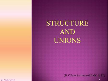21 August 2015 1 (B.V.Patel institute of BMC & IT) STRUCTURE AND UNIONS.