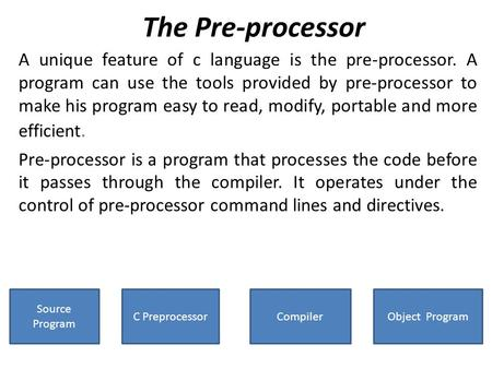 The Pre-processor A unique feature of c language is the pre-processor. A program can use the tools provided by pre-processor to make his program easy to.