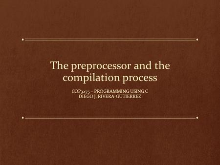 The preprocessor and the compilation process COP3275 – PROGRAMMING USING C DIEGO J. RIVERA-GUTIERREZ.