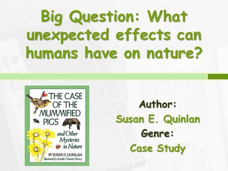 Big Question: What unexpected effects can humans have on nature? Author: Susan E. Quinlan Genre: Case Study.