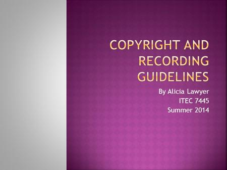 By Alicia Lawyer ITEC 7445 Summer 2014. Movies, television programs, books, recordings, video games and any other form of media are copyright protected.