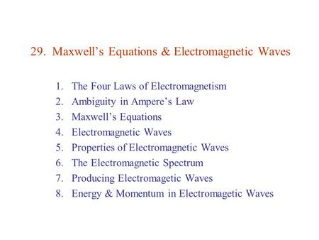 29. Maxwell's Equations & Electromagnetic Waves 1.The Four Laws of Electromagnetism 2.Ambiguity in Ampere's Law 3.Maxwell's Equations 4.Electromagnetic.