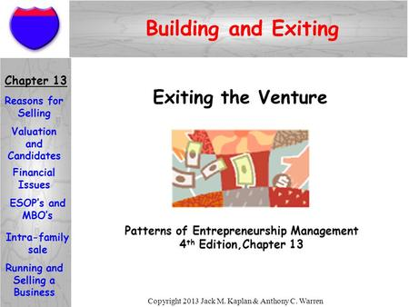 Copyright 2013 Jack M. Kaplan & Anthony C. Warren Exiting the Venture Patterns of Entrepreneurship Management 4 th Edition,Chapter 13 Chapter 13 Reasons.