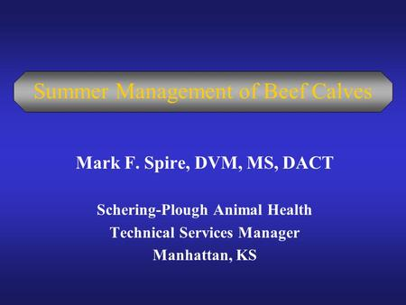 Summer Management of Beef Calves Mark F. Spire, DVM, MS, DACT Schering-Plough Animal Health Technical Services Manager Manhattan, KS.