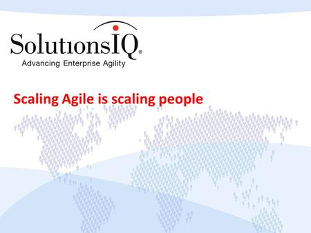 Scaling Agile is scaling people. Copyright © 2013 SolutionsIQ. All rights reserved. What does it mean to scale Agile?
