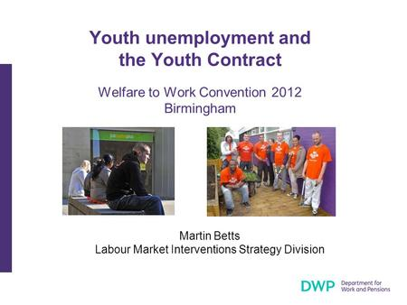 Youth unemployment and the Youth Contract Welfare to Work Convention 2012 Birmingham Martin Betts Labour Market Interventions Strategy Division.