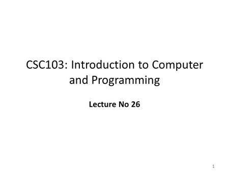 1 CSC103: Introduction to Computer and Programming Lecture No 26.