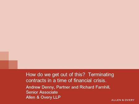 Andrew Denny, Partner and Richard Farnhill, Senior Associate Allen & Overy LLP How do we get out of this? Terminating contracts in a time of financial.