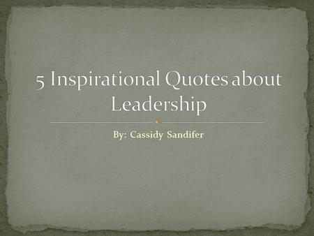 By: Cassidy Sandifer. To me, this quote means a lot. There are many famous people who changed our world for the better; they were leaders in their own.