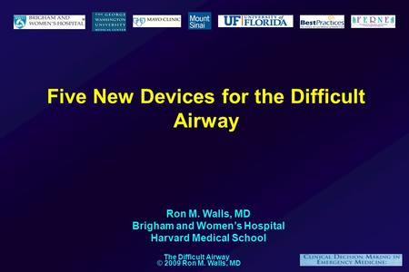 © 2009 Ron M. Walls, MD The Difficult Airway Five New Devices for the Difficult Airway Ron M. Walls, MD Brigham and Women's Hospital Harvard Medical School.
