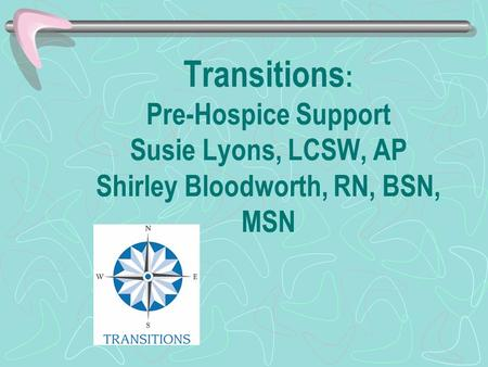 Transitions : Pre-Hospice Support Susie Lyons, LCSW, AP Shirley Bloodworth, RN, BSN, MSN.