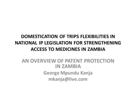 DOMESTICATION OF TRIPS FLEXIBILITIES IN NATIONAL IP LEGISLATION FOR STRENGTHENING ACCESS TO MEDICINES IN ZAMBIA AN OVERVIEW OF PATENT PROTECTION IN ZAMBIA.