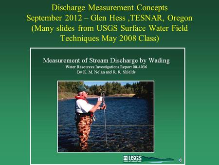 Discharge Measurement Concepts September 2012 – Glen Hess,TESNAR, Oregon (Many slides from USGS Surface Water Field Techniques May 2008 Class)