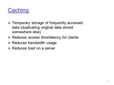 1 Caching  Temporary storage of frequently accessed data (duplicating original data stored somewhere else)  Reduces access time/latency for clients 