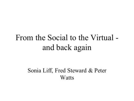 From the Social to the Virtual - and back again Sonia Liff, Fred Steward & Peter Watts.