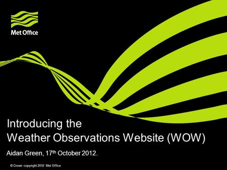 © Crown copyright 2012 Met Office Weather Observations Website (WOW) Aidan Green, 17 th October 2012. Introducing the.