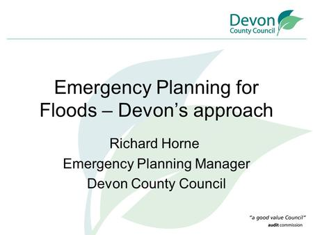 Emergency Planning for Floods – Devon's approach Richard Horne Emergency Planning Manager Devon County Council.