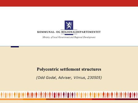 Ministry of local Government and Regional Development Polycentric settlement structures (Odd Godal, Adviser, Vilnius, 230505)