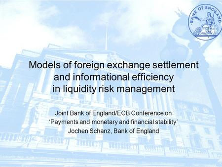 1/17 Models of foreign exchange settlement and informational efficiency in liquidity risk management Joint Bank of England/ECB Conference on 'Payments.