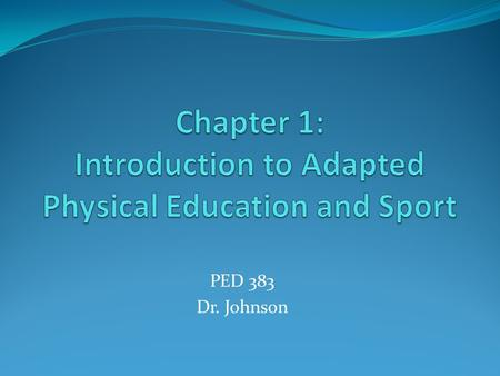 PED 383 Dr. Johnson. Definition Adapted Physical Education is an individualized program including physical and motor fitness, fundamental motor skills.