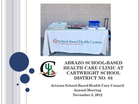 ABRAZO SCHOOL-BASED HEALTH CARE CLINIC AT CARTWRIGHT SCHOOL DISTRICT NO. 83 Arizona School-Based Health Care Council Annual Meeting November 2, 2012.