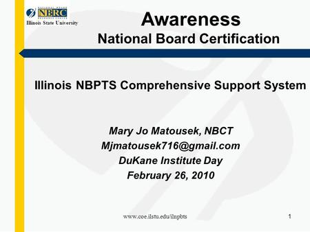 Illinois State University www.coe.ilstu.edu/ilnpbts 1 Awareness National Board Certification Illinois NBPTS Comprehensive Support System Mary Jo Matousek,