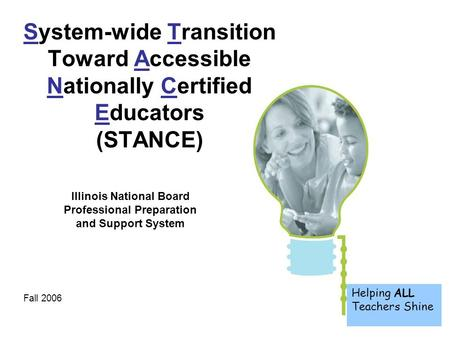1 Helping ALL Teachers Shine System-wide Transition Toward Accessible Nationally Certified Educators (STANCE) Fall 2006 Illinois National Board Professional.