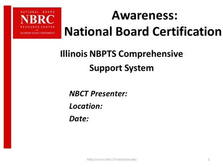 Awareness: National Board Certification Illinois NBPTS Comprehensive Support System NBCT Presenter: Location: Date: