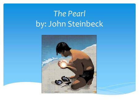 pearl steinbeck essays The pearl by john steinbeck in the town they tell the story of the great pearl - how it was found and how it was lost again they tell of kino, the fisherman, and of his wife, juana, and of the baby, coyotito.