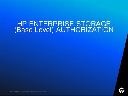 ©2012 HP Restricted – for HP and Channel Partner Internal Use1 1 HP ENTERPRISE STORAGE (Base Level) AUTHORIZATION.