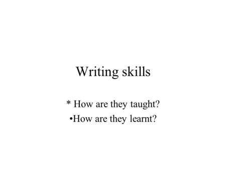 Writing skills * How are they taught? How are they learnt?