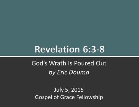 Revelation 6:3-8 God's Wrath Is Poured Out0 God's Wrath Is Poured Out by Eric Douma July 5, 2015 Gospel of Grace Fellowship.