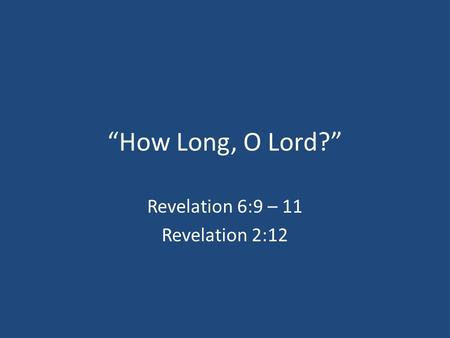 """How Long, O Lord?"" Revelation 6:9 – 11 Revelation 2:12."