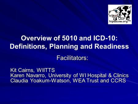 Facilitators: Kit Cairns, WIITTS Karen Navarro, University of WI Hospital & Clinics Claudia Yoakum-Watson, WEA Trust and CCRS Overview of 5010 and ICD-10:
