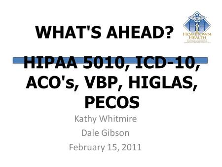 WHAT'S AHEAD? Kathy Whitmire Dale Gibson February 15, 2011 HIPAA 5010, ICD-10, ACO's, VBP, HIGLAS, PECOS.
