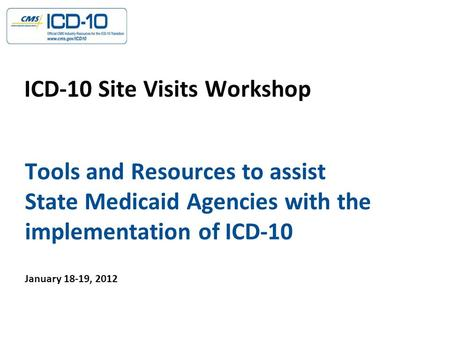 Tools and Resources to assist State Medicaid Agencies with the implementation of ICD-10 ICD-10 Site Visits Workshop January 18-19, 2012.