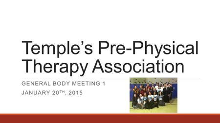 Temple's Pre-Physical Therapy Association GENERAL BODY MEETING 1 JANUARY 20 TH, 2015.