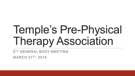 Temple's Pre-Physical Therapy Association 5 TH GENERAL BODY MEETING MARCH 31 ST, 2015.