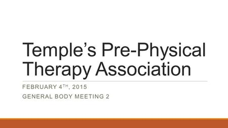 Temple's Pre-Physical Therapy Association FEBRUARY 4 TH, 2015 GENERAL BODY MEETING 2.