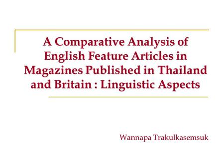 Wannapa Trakulkasemsuk A Comparative Analysis of English Feature Articles in Magazines Published in Thailand and Britain : Linguistic Aspects.